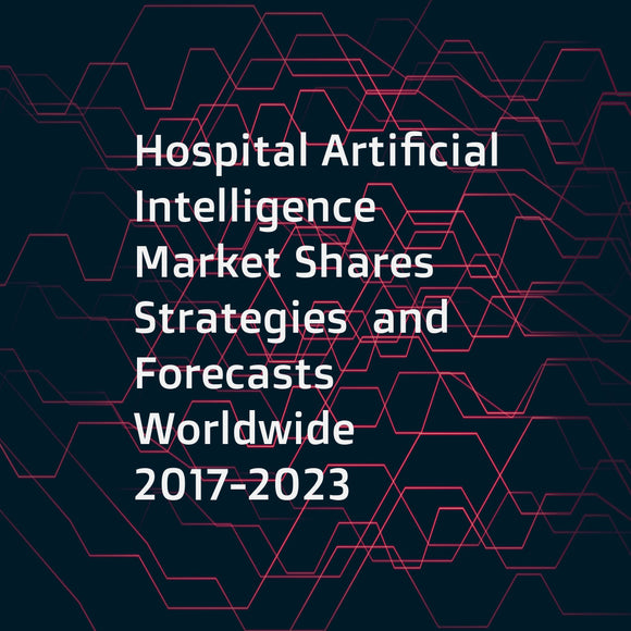 Hospital Artificial Intelligence Market Shares  Strategies  and Forecasts  Worldwide  2017-2023