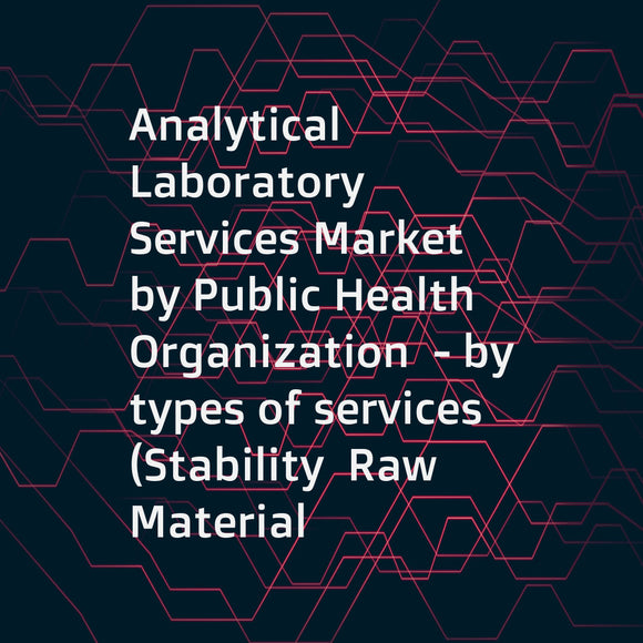 Analytical Laboratory Services Market by Public Health Organization  - by types of services (Stability  Raw Material  Physical Characterization  Method Validation  Microbial Testing  Environmental Monitoring  Bioanalytical Testing) - Forecast to 2021
