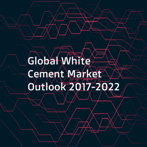 Global White Cement Market Outlook 2017-2022