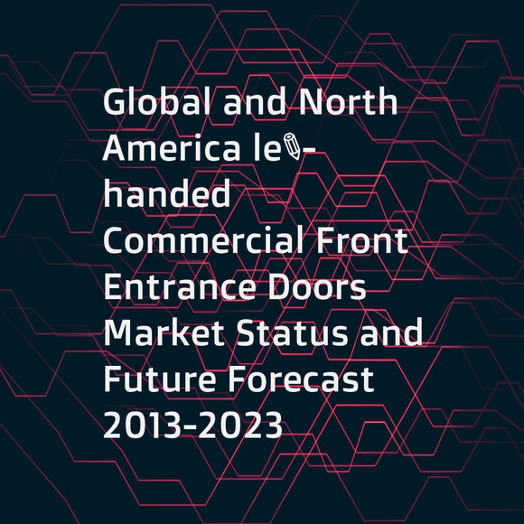 Global and North America left-handed Commercial Front Entrance Doors Market Status and Future Forecast 2013-2023