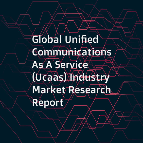 Global Unified Communications As A Service (Ucaas) Industry Market Research Report