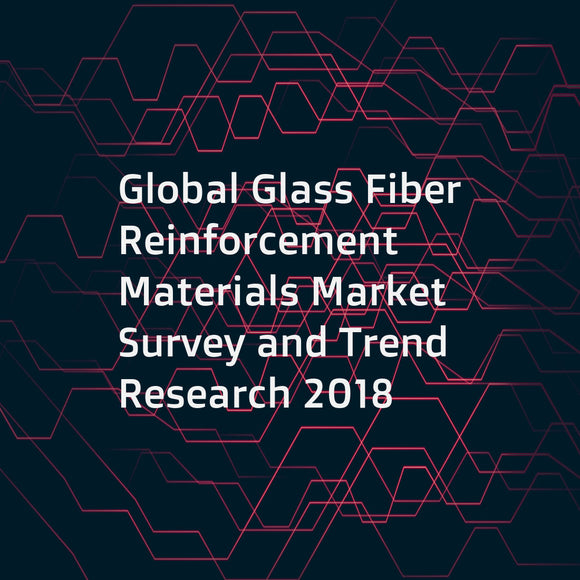 Global Glass Fiber Reinforcement Materials Market Survey and Trend Research 2018