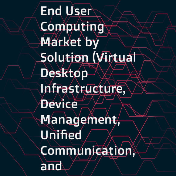 End User Computing Market by Solution (Virtual Desktop Infrastructure, Device Management, Unified Communication, and Software Asset Management), Service (Consulting, Support and Maintenance, Training and Education, and Managed Services), Industry Vertical