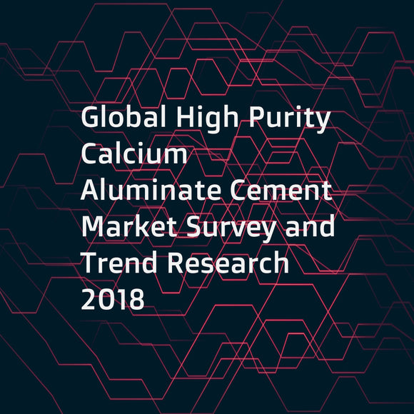 Global High Purity Calcium Aluminate Cement Market Survey and Trend Research 2018