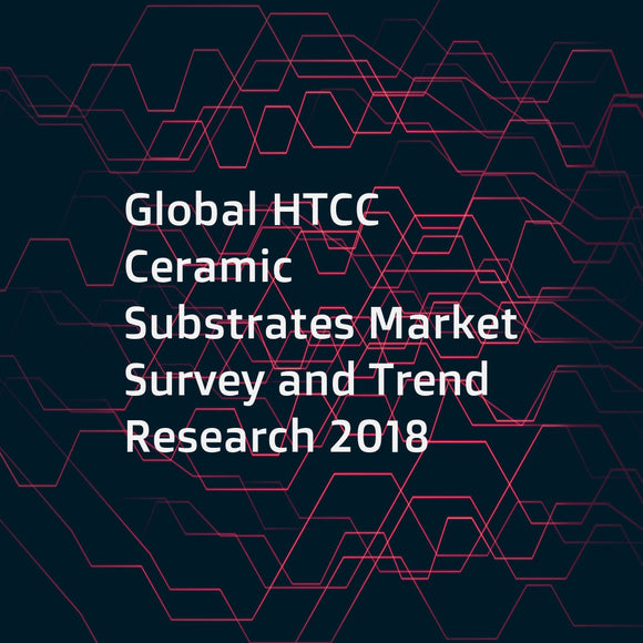 Global HTCC Ceramic Substrates Market Survey and Trend Research 2018