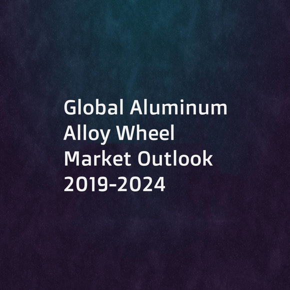 Global Aluminum Alloy Wheel Market Outlook 2019-2024