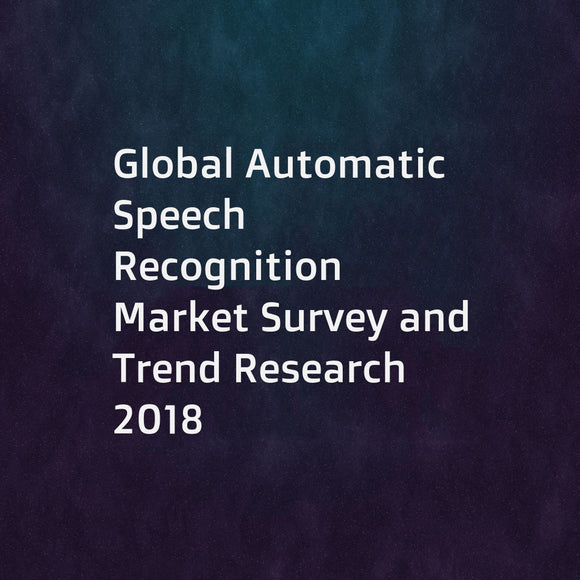 Global Automatic Speech Recognition Market Survey and Trend Research 2018