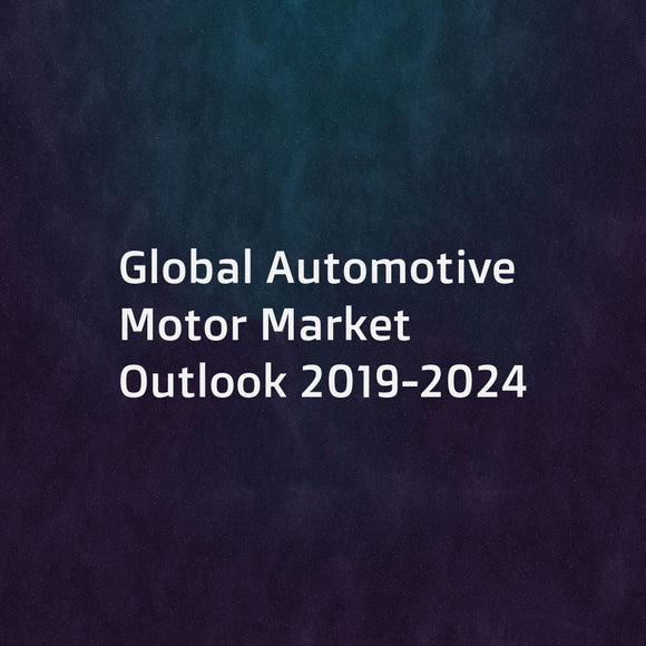 Global Automotive Motor Market Outlook 2019-2024