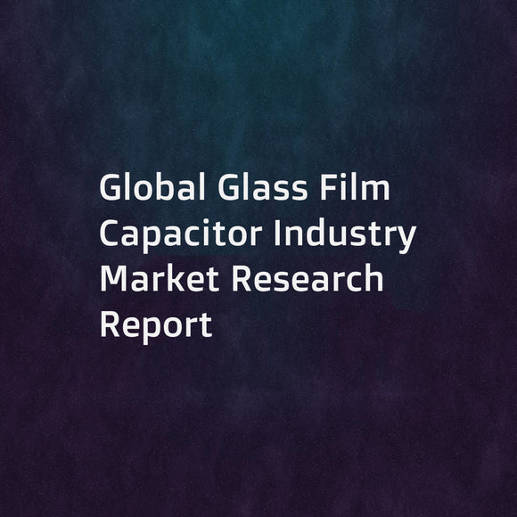 Global Glass Film Capacitor Industry Market Research Report