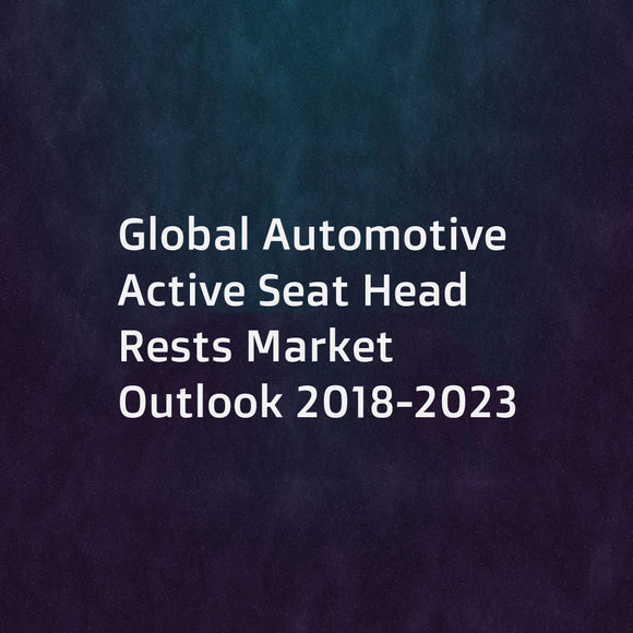 Global Automotive Active Seat Head Rests Market Outlook 2018-2023