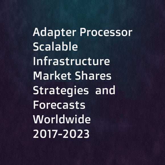 Adapter Processor Scalable Infrastructure Market Shares  Strategies  and Forecasts  Worldwide  2017-2023