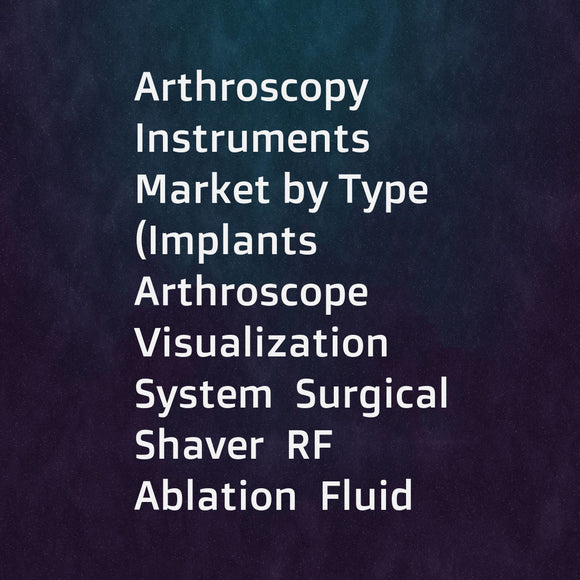 Arthroscopy Instruments Market by Type (Implants  Arthroscope  Visualization System  Surgical Shaver  RF Ablation  Fluid Management)  Application (Knee  Hip  Shoulder)  End User (Hospitals  Ambulatory Surgery Centers & Clinics) - Global Forecast to 2022
