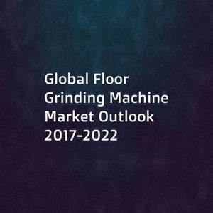 Global Floor Grinding Machine Market Outlook 2017-2022