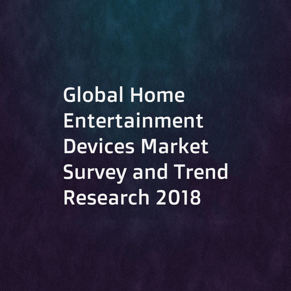 Global Home Entertainment Devices Market Survey and Trend Research 2018