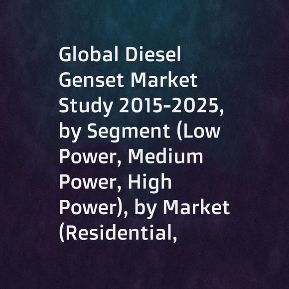 Global Diesel Genset Market Study 2015-2025, by Segment (Low Power, Medium Power, High Power), by Market (Residential, CommercialMedium Power, Industrial), by Company (Cummins, DEUTZ, Steyr, ... ...)