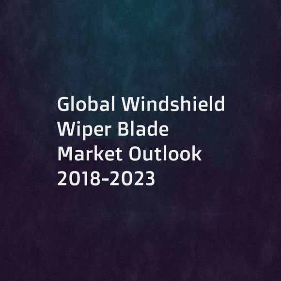 Global Windshield Wiper Blade Market Outlook 2018-2023