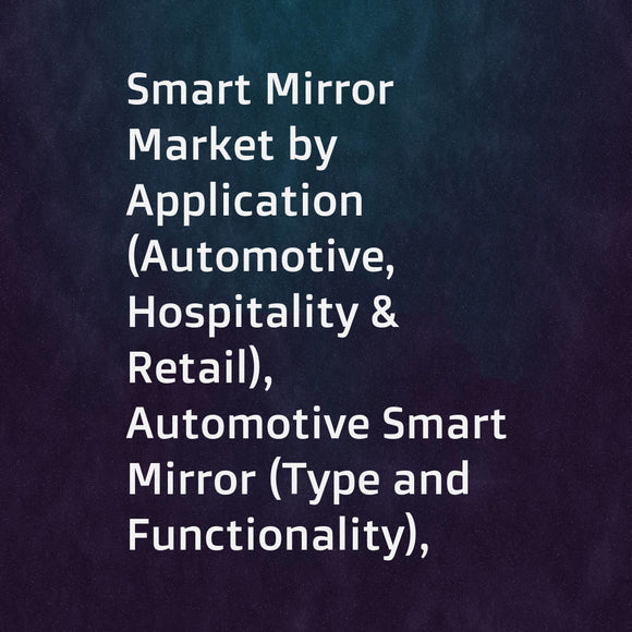 Smart Mirror Market by Application (Automotive, Hospitality & Retail), Automotive Smart Mirror (Type and Functionality), Hospitality & Retail Smart Mirror (Component, Technology, and Augmented Reality), and Region - Global Forecast to 2023