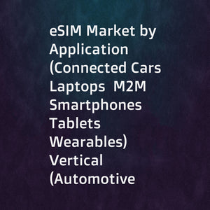 eSIM Market by Application (Connected Cars  Laptops  M2M  Smartphones  Tablets  Wearables)  Vertical (Automotive  Consumer Electronics  Energy & Utilities  Manufacturing  Retail  Transportation & Logistics)  and Geography - Global Forecast to 2023