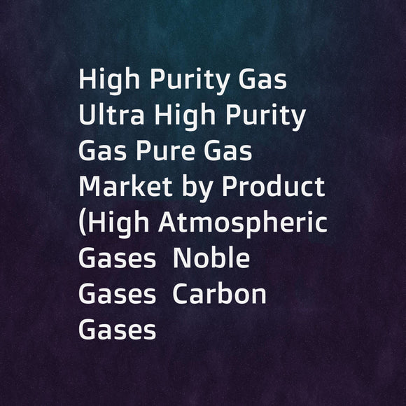 High Purity Gas Ultra High Purity Gas Pure Gas Market by Product (High Atmospheric Gases  Noble Gases  Carbon Gases  Others)  Manufacturing Process  Function  End-Use Industry  Storage & Distribution & Region - Global Forecast to 2020