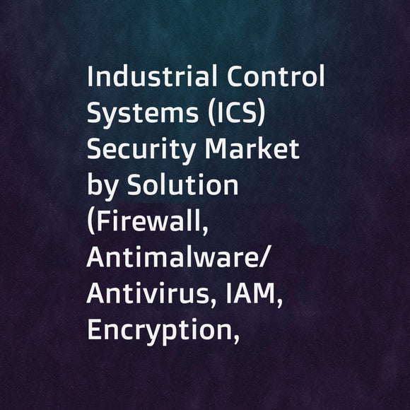 Industrial Control Systems (ICS) Security Market by Solution (Firewall, Antimalware/Antivirus, IAM, Encryption, Whitelisting, Security Configuration Management, DDoS, and IDS/IPS), Service, Security Type, Vertical, and Region - Global Forecast to 2023