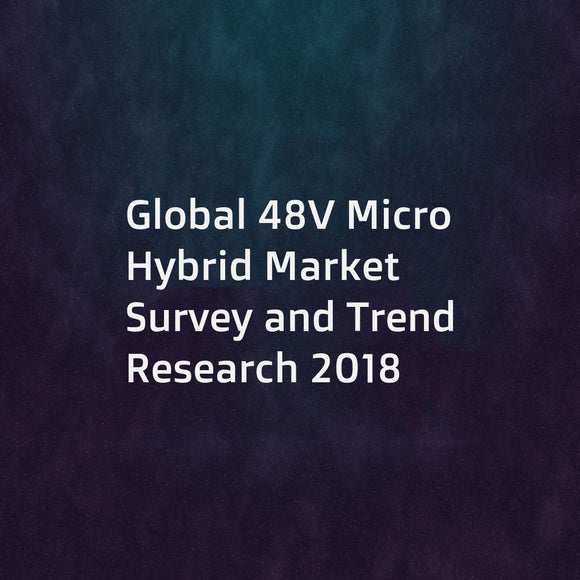 Global 48V Micro Hybrid Market Survey and Trend Research 2018