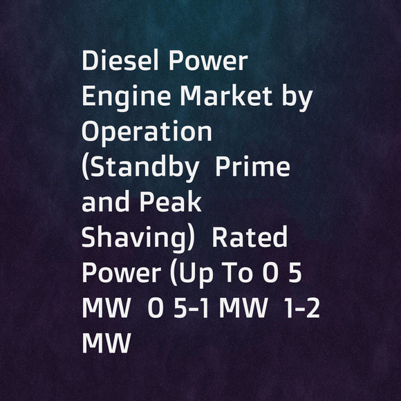 Diesel Power Engine Market by Operation (Standby  Prime  and Peak Shaving)  Rated Power (Up To 0 5 MW  0 5-1 MW  1-2 MW  2-5 MW  and Above 5 MW)  End-User (Industrial  Commercial  Residential)  and Region - Global Forecast to 2022