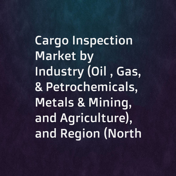 Cargo Inspection Market by Industry (Oil , Gas, & Petrochemicals, Metals & Mining, and Agriculture), and Region (North America, Europe, Asia Pacific, and Rest of the World (South America and Middle East & Africa) - Global Forecast to 2023