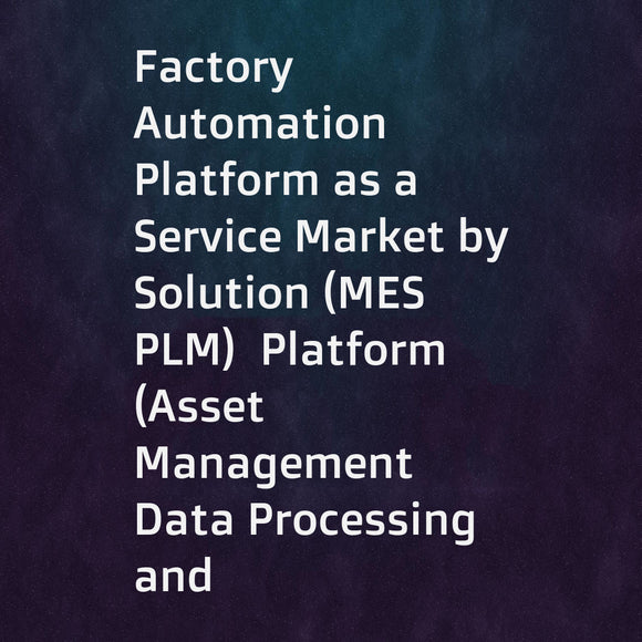 Factory Automation Platform as a Service Market by Solution (MES  PLM)  Platform (Asset Management  Data Processing and Analytics)  Professional Service (System Integration  Consulting)  End-User Industry  and Geography - Global Forecast to 2022