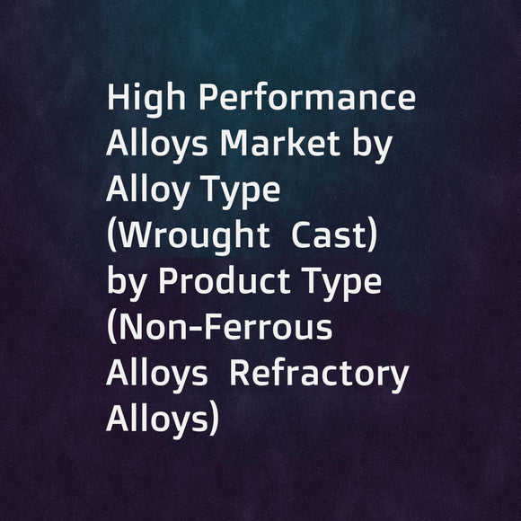 High Performance Alloys Market by Alloy Type (Wrought  Cast)  by Product Type (Non-Ferrous Alloys  Refractory Alloys)  by Alloying Element (Aluminum  Titanium  Magnesium)  by Application (Aerospace  Industrial  Automotive)  & Geography - Global Forecast t