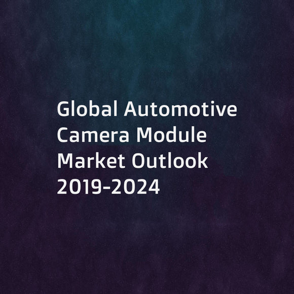 Global Automotive Camera Module Market Outlook 2019-2024