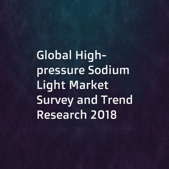 Global High-pressure Sodium Light Market Survey and Trend Research 2018