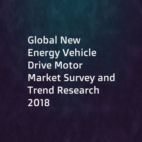 Global New Energy Vehicle Drive Motor Market Survey and Trend Research 2018