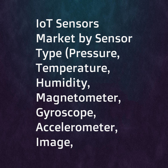 IoT Sensors Market by Sensor Type (Pressure, Temperature, Humidity, Magnetometer, Gyroscope, Accelerometer, Image, Inertial), Network Technology (Wired and Wireless), Vertical (Consumer, Commercial, Industrial), and Geography - Global Forecast to 2023