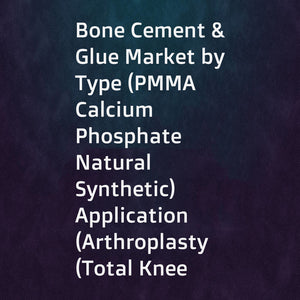Bone Cement & Glue Market by Type (PMMA  Calcium Phosphate  Natural  Synthetic)  Application (Arthroplasty (Total Knee  Hip  Shoulder)  Kyphoplasty  Vertebroplasty)  End User (Hospitals  Clinics  Ambulatory Surgery Centers) - Global Forecast to 2022