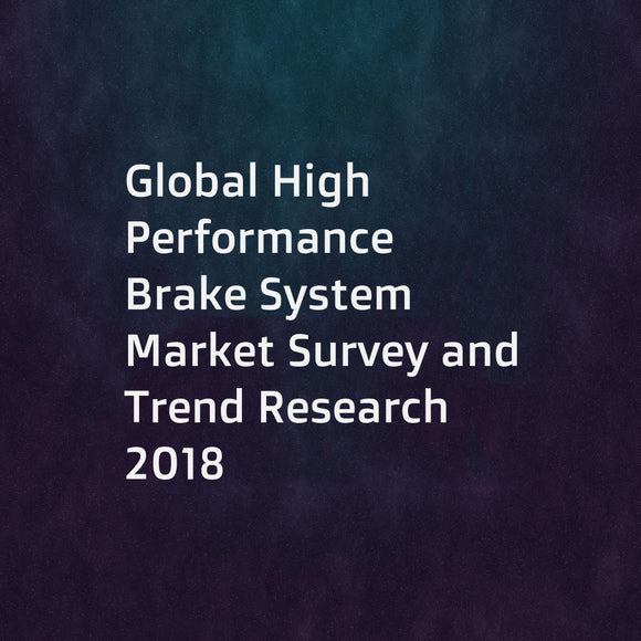 Global High Performance Brake System Market Survey and Trend Research 2018