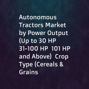 Autonomous Tractors Market by Power Output (Up to 30 HP  31-100 HP  101 HP and Above)  Crop Type (Cereals & Grains  Oilseeds & Pulses  Fruits & Vegetables)  Farm Application  Component  and Region - Global Forecast to 2025