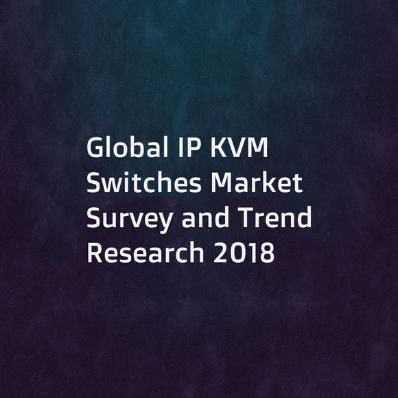Global IP KVM Switches Market Survey and Trend Research 2018