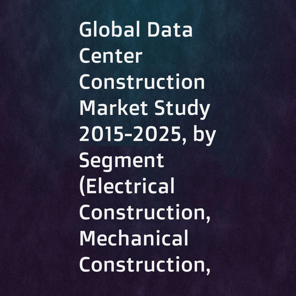 Global Data Center Construction Market Study 2015-2025, by Segment (Electrical Construction, Mechanical Construction, General Construction), by Market (UPS, Energy storageMechanical Construction, Generators, ... ...), by Company (AECOM , Arup Group , Corg