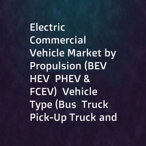 Electric Commercial Vehicle Market by Propulsion (BEV  HEV  PHEV & FCEV)  Vehicle Type (Bus  Truck  Pick-Up Truck and Van)  Component  Range  Autonomous Vehicle  Charging Infrastructure  and Region - Global Forecast to 2025