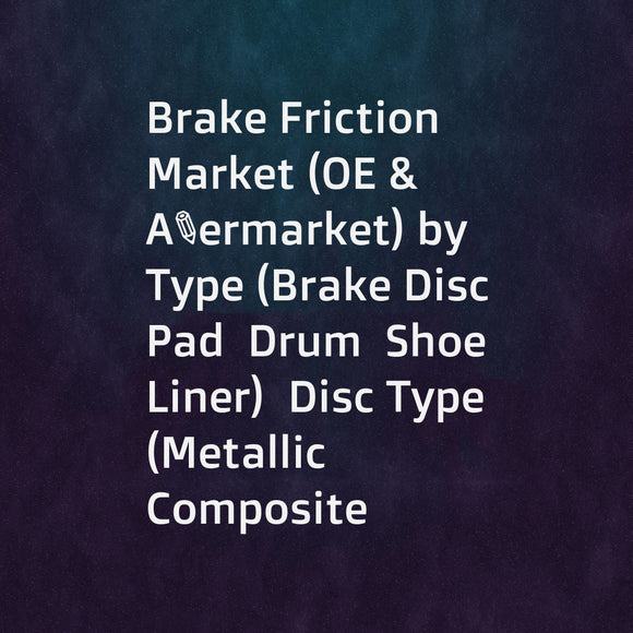 Brake Friction Market (OE & Aftermarket) by Type (Brake Disc  Pad  Drum  Shoe  Liner)  Disc Type (Metallic  Composite  Ceramic)  Liner Type (Molded  Woven)  Vehicle Type (ICE  Electric  Hybrid  OHV)  and Region - Global Forecast to 2025