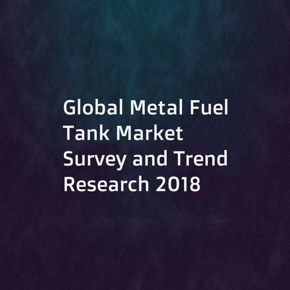 Global Metal Fuel Tank Market Survey and Trend Research 2018