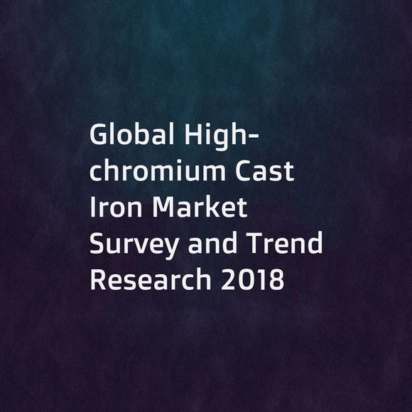 Global High-chromium Cast Iron Market Survey and Trend Research 2018