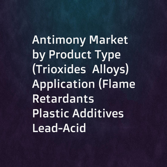 Antimony Market by Product Type (Trioxides  Alloys)  Application (Flame Retardants  Plastic Additives  Lead-Acid Batteries  Glass & Ceramics)  End-Use Industry (Chemical  Automotive  Electrical & Electronics)  and Region - Global Forecast to 2023
