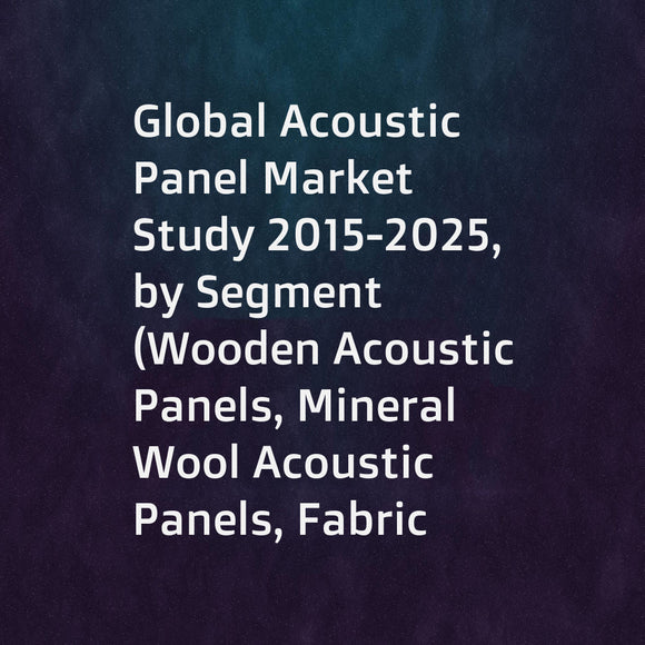 Global Acoustic Panel Market Study 2015-2025, by Segment (Wooden Acoustic Panels, Mineral Wool Acoustic Panels, Fabric Acoustic Panels, ... ...), by Market (Building & Construction, IndustrialMineral Wool Acoustic Panels, Transportation, ... ...), by Comp
