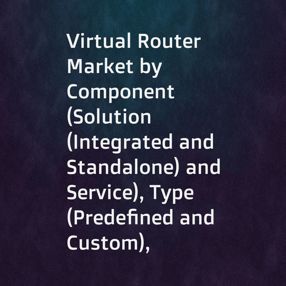 Virtual Router Market by Component (Solution (Integrated and Standalone) and Service), Type (Predefined and Custom), End-User (Service Provider (Telecom, Data Center, and Cloud) and Enterprises), and Region - Global forecast to 2023