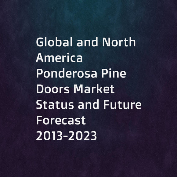 Global and North America Ponderosa Pine Doors Market Status and Future Forecast 2013-2023