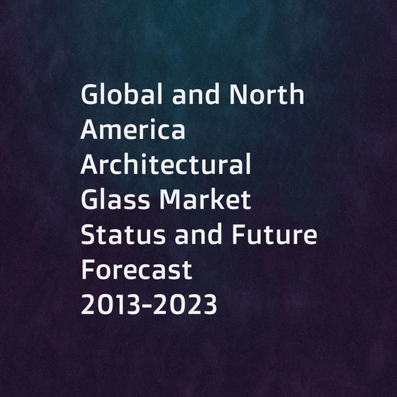 Global and North America Architectural Glass Market Status and Future Forecast 2013-2023