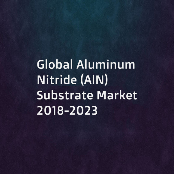 Global Aluminum Nitride (AlN) Substrate Market 2018-2023