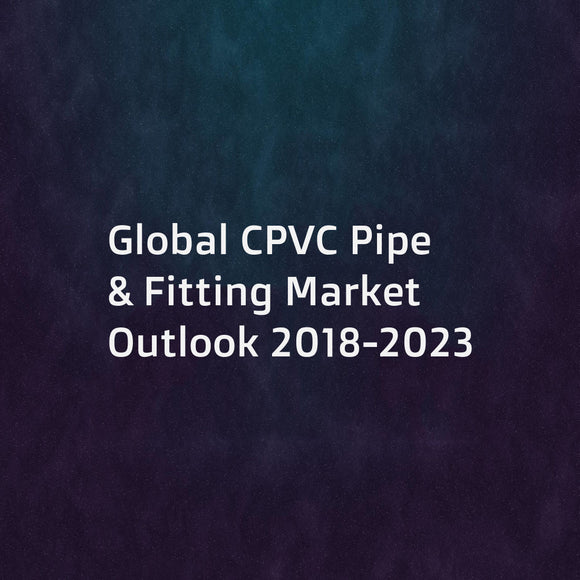 Global CPVC Pipe & Fitting Market Outlook 2018-2023