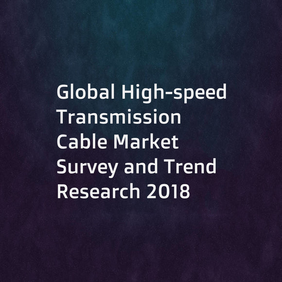 Global High-speed Transmission Cable Market Survey and Trend Research 2018